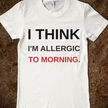 I THINK I'M ALLERGIC TO MORNING