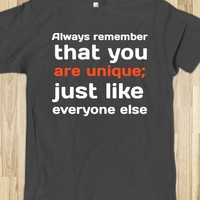 ALWAYS REMEMBER THAT YOU ARE UNIQUE; JUST LIKE EVERYONE ELSE