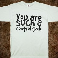 YOU ARE SUCH A CONTROL GEEK