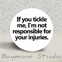 If you tickle me I'm not responsible for your by BAYMOONSTUDIO