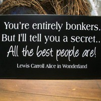 Youre Entirely Bonkers Wood Sign Alice in Wonderland | CountryWorkshop - Folk Art &amp; Primitives on ArtFire
