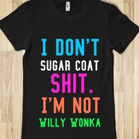 I DON'T SUGAR COAT SHIT I'M NOT WILLY WONKA