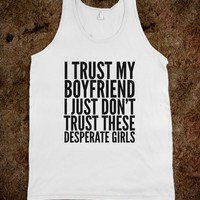 I TRUST MY BOYFRIEND I JUST DON'T TRUST THESE DESPERATE GIRLS. TANK TOP (IDC300529)