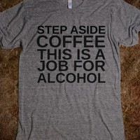 STEP ASIDE COFFEE THIS IS A JOB FOR ALCOHOL