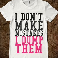 I DON'T MAKE MISTAKES I DUMP THEM