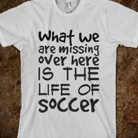 What we are missing over here is the life of soccer t-shirt