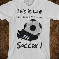 This is why I dont have a Girlfriend..soccer - fun soccer t-shirts