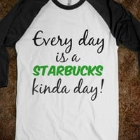 EVERY DAY IS A STARBUCKS KINDS DAY!