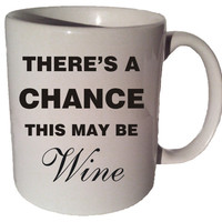 There's A Chaince This MAY BE WINE Funny 11 oz coffee tea mug 008