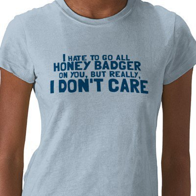 I Hate to Go All Honey Badger On You.... Tees from Zazzle.com
