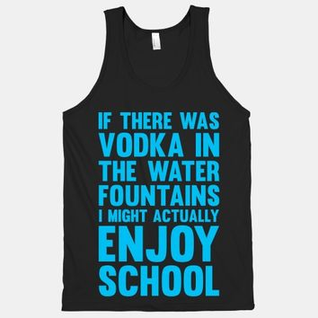 If There Was Vodka In the Water Fountains I Might Actually Enjoy Going To School