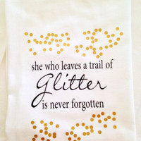 She who leaves a trail of glitter is never forgotten Flour Sack Tea Towel