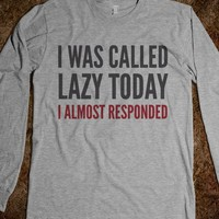 I WAS CALLED LAZY TODAY I ALMOST RESPONDED LONG SLEEVE T-SHIRT (IDD111707)