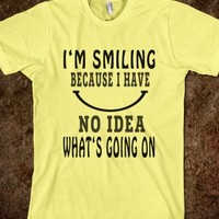 I'm Smiling Because I Have No Idea What's Going on - Fun T Shirt - Tops for women, men and kids