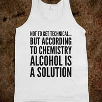 NOT TO GET TECHNICAL...BUT ACCORDING TO CHEMISTRY, ALCOHOL IS A SOLUTION TANK TOP (IDD142233)