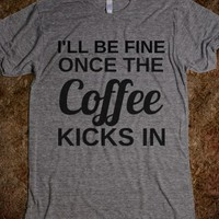 I'LL BE FINE ONCE THE COFFEE KICKS IN - glamfoxx.com - Skreened T-shirts, Organic Shirts, Hoodies, Kids Tees, Baby One-Pieces and Tote Bags