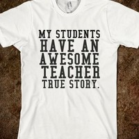 MY STUDENTS HAVE AN AWESOME TEACHER TRUE STORY - glamfoxx.com - Skreened T-shirts, Organic Shirts, Hoodies, Kids Tees, Baby One-Pieces and Tote Bags