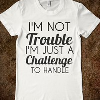 I'M NOT TROUBLE I'M JUST A CHALLENGE TO HANDLE - glamfoxx.com - Skreened T-shirts, Organic Shirts, Hoodies, Kids Tees, Baby One-Pieces and Tote Bags