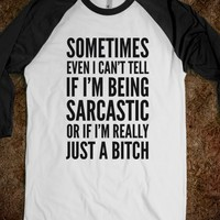 SOMETIMES, EVEN I CAN'T TELL IF I'M BEING SARCASTIC OR IF I'M REALLY JUST A BITCH SHIRT (IDD23212)