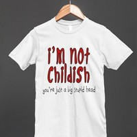 I'm Not Childish - Funny T Shirt