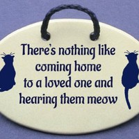 There's nothing like coming home to your loved one and hearing them meow. Mountain Meadows ceramic plaques and wall signs with sayings and quotes about cats. Made by Mountain Meadows in the USA.