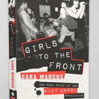 Girls to the Front: The True Story of the Riot Grrrl Revolution By Sara Marcus - Urban Outfitters