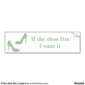 If the shoe fits I want it Bumper Stickers from Zazzle.com