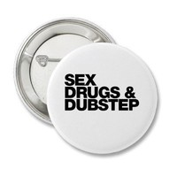 Sex Drugs and Dubstep funny Pinback Buttons from Zazzle.com