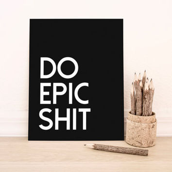 "Printable Art ""Do Epic Shit"" in Black Typography Poster Home Decor Office Decor Poster"