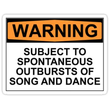 WARNING SUBJECT TO SPONTANEOUS OUTBURSTS OF SONG AND DANCE