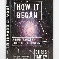 How It Began: A Time-Traveler's Guide To The Universe By Chris Impey