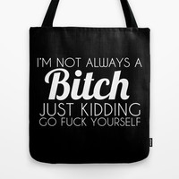 I'm Not Always a Bitch Just Kidding Go Fuck Yourself Tote Bag by Glamfoxx | Society6