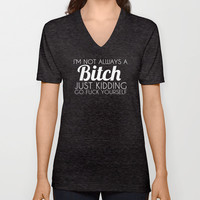 I'm Not Always a Bitch Just Kidding Go Fuck Yourself V-neck T-shirt by Glamfoxx | Society6
