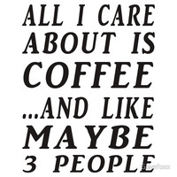 ALL I CARE ABOUT IS COFFEE...AND LIKE MAYBE 3 PEOPLE T-Shirts & Hoodie
