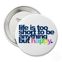 Life is too short to be anything but happy. button from Zazzle.com