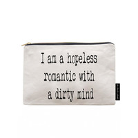 I am a hopeless romantic with a dirty mind. The perfect gift! Quality zipper pouch, hand screen printed to make your day!