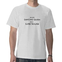 IM NO DANCING QUEEN IM A SUPER TROUPER TSHIRT from Zazzle.com