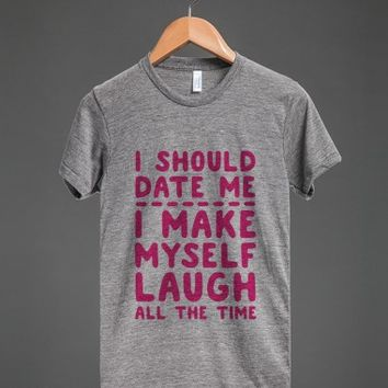 I Should Date Me- I Make Myself Laugh All the Time-T-Shirt