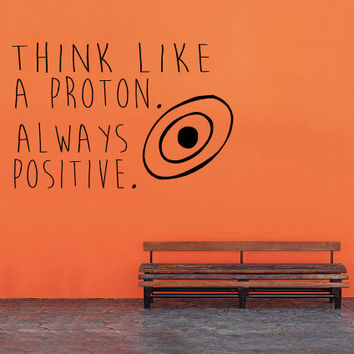 Think Like a Proton.  Always Positive.  - Wall Decal - Home Decor - Nerd Humor - Wall Art - High Quality Vinyl Graphic