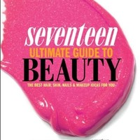 Seventeen Ultimate Guide to Beauty: The Best Hair, Skin, Nails & Makeup Ideas For You:Amazon:Books