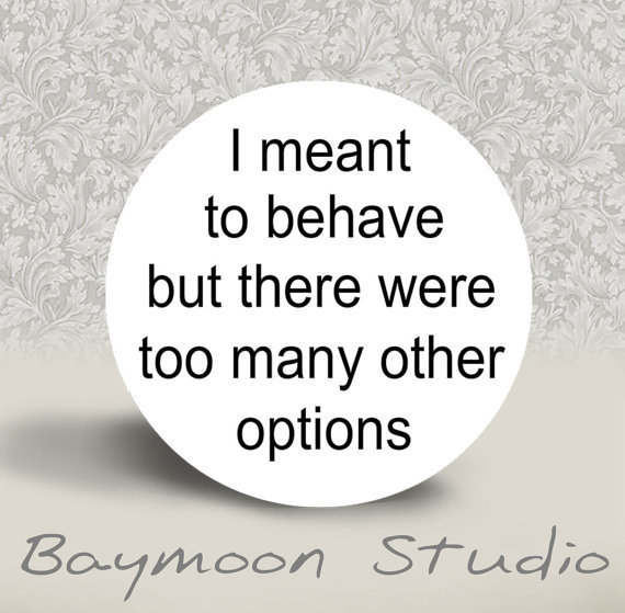 I Meant to Behave but there were too Many Other Options - PINBACK BUTTON - 1.25 inch round