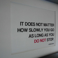 It Does Not Matter How Slowly You Go As Long As You by ecceprints