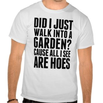 DID I JUST WALK INTO A GARDEN? T-Shirt