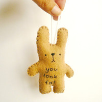 Felt Funny Bunny Ornament - You look fat