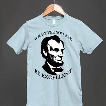 Abraham Lincoln - Whatever You Are - Be Excellent - Bill and Ted T Shirt - many styles and colors to choose from