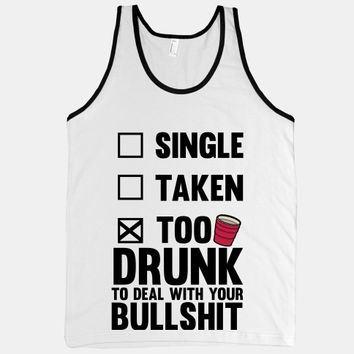 Single, Taken, Too Drunk To Deal With Your Bullshit