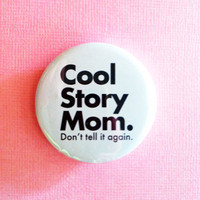 "COOL STORY MOM. don't tell it again - 1.75"" Badge / Button"