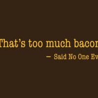 That's Too Much Bacon, Said No One Ever T-Shirt | SnorgTees