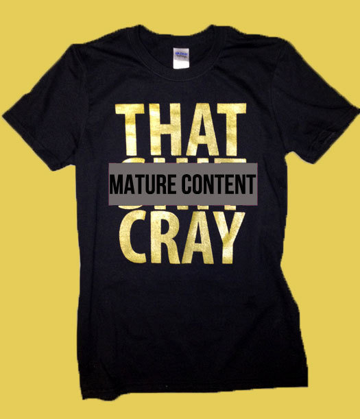 That Sh&% Cray Gold on Black Shirt mature All Sizes: xs, s, m, l, xl, xxl, xxxl