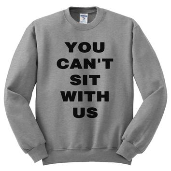 You Can't Sit with Us Unisex Sweatshirt